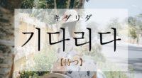 韓国語で「待つ」の【기다리다(キダリダ)】の意味や発音・例文は?