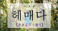韓国語で「さまよう・迷う」の【헤매다(ヘメダ)】の意味や発音・例文は?タメ語で覚えよう!