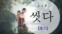 韓国語で「洗う」の【씻다(シッタ)】の意味や発音・例文は?