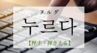 韓国語で「押す・押さえる」の【누르다(ヌルダ)】をタメ語で覚えよう!
