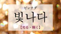 韓国語で「光る・輝く」の【빛나다(ピンナダ)】の例文・活用や発音は?