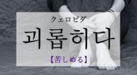 韓国語で「苦しめる」の【괴롭히다(クェロピダ)】の例文・活用や発音は?