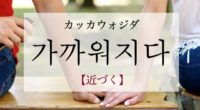 韓国語で「近づく」の【가까워지다(カッカウォジダ)】の例文・活用や発音は?