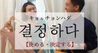 韓国語で「決める・決定する」の【결정하다(キョルチョンハダ)】の例文・活用や発音は?