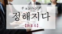 韓国語で「決まる」の【정해지다(チョンヘジダ)】の例文・活用や発音は?