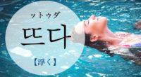 韓国語で「浮く」の【뜨다(ットゥダ)】の例文・活用や発音は?タメ語で覚えよう