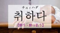 韓国語で「酔う・酔っ払う」の【취하다(チュイハダ)】の例文・活用や発音は?