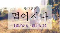 韓国語で「遠くなる・遠ざかる」の【멀어지다(モロジダ)】の例文・活用や発音は?