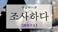 韓国語で「調査する」の【조사하다(チョサハダ)】の例文・活用や発音は?