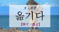 韓国語で「移す・運ぶ」の【옮기다(オムギダ)】の例文・活用や発音は?