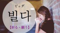 韓国語で「祈る・願う」の【빌다(ビルダ)】の例文・活用や発音は?