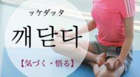 韓国語で「気づく・悟る」の【깨닫다(ッケダッタ)】の例文・活用や発音は?