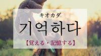 韓国語で「覚える・記憶する」の【기억하다(キオカダ)】の例文・活用や発音は?