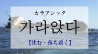 韓国語で「沈む・落ちつく」の【가라앉다(カラアンッタ)】の例文・活用や発音は?