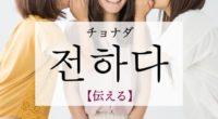 韓国語で「伝える」の【전하다(チョナダ)】の例文・活用や発音は?タメ語で覚えよう!