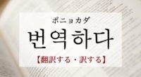 韓国語で「翻訳する・訳する」の【번역하다(ポニョカダ)】の例文・活用や発音は?