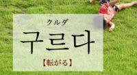 韓国語で「転がる」の【구르다(クルダ)】の例文・活用や発音は?タメ語で覚えよう