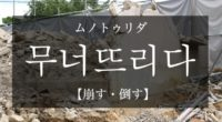 韓国語で「崩す・倒す」の【무너뜨리다(ムノトゥリダ)】の例文・活用や発音は?