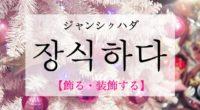 韓国語で「飾る・装飾する」の【장식하다(ジャンシクハダ)】の例文・活用や発音は?