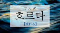 韓国語で「流れる」の【흐르다(フルダ)】の例文・活用や発音は?