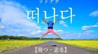 韓国語で「発つ・去る」の【떠나다(ットナダ)】の例文・活用や発音は?