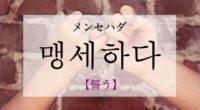 韓国語で「誓う」の【맹세하다(メンセハダ)】の例文・活用や発音は?
