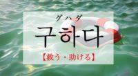 韓国語で「救う・助ける」の【구하다(クハダ)】の例文・活用や発音は?