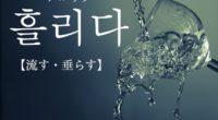 韓国語で「流す・垂らす」の【흘리다(フルリダ)】の例文・活用や発音は?