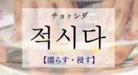韓国語で「濡らす・浸す」の【적시다(チョクシダ)】の例文・活用や発音は?