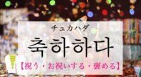 韓国語で「祝う・お祝いする・褒める」の【축하하다(チュカハダ)】の例文・活用や発音は?