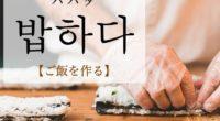 韓国語で「ご飯を作る」の【밥하다(パパダ)】の例文・活用や発音は?