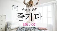 韓国語で「楽しむ」の【즐기다(チュルギダ)】の例文・活用や発音は?