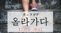 韓国語で「上がる・登る」の【올라가다(オルラガダ)】の例文・活用や発音は?