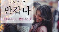 韓国語で「うれしい・懐かしい」の【반갑다(パンガプタ)】の例文・活用や発音は?