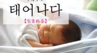 韓国語で「生まれる」の【태어나다(テオナダ)】の例文・活用や発音は?