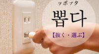 韓国語で「抜く・選ぶ」の【뽑다(ッポプタ)】の例文・活用や発音は?