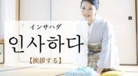 韓国語で「挨拶する」の【인사하다(インサハダ)】の例文・活用や発音は?