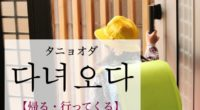 韓国語で「帰る・行ってくる」の【다녀오다(タニョオダ)】の例文・活用や発音は?