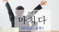 韓国語で「終える・済む」の【마치다(マチダ)】の例文・活用や発音は?