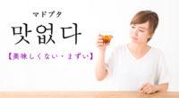 韓国語で「美味しくない・まずい」の【맛없다(マドプタ)】の例文・活用や発音は?