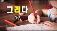 韓国語で「描く」の【그리다(クリダ)】の例文・活用や発音は?