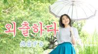 韓国語で「外出する」の【외출하다(ウェチュラダ)】の例文・活用や発音は?