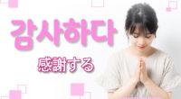 韓国語で「感謝する」の【감사하다(カムサハダ)】の例文・活用や発音は?