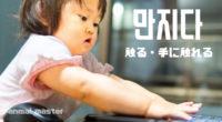 韓国語で「触る・手に触れる」の【만지다(マンジダ)】の例文・活用や発音は?