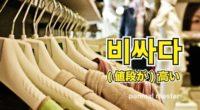 韓国語で「(値段が)高い」の【비싸다(ピッサダ)】の例文・活用や発音は?