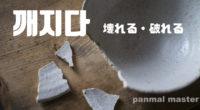 韓国語で「壊れる・破れる」の【깨지다(ッケジダ)】の例文・活用や発音は?