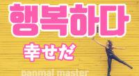 韓国語で「幸せだ」の【행복하다(ヘンボカダ)】の例文・活用や発音は?