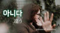 韓国語で「違う」の【아니다(アニダ)】の例文・活用や発音は?