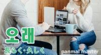 韓国語で「長らく・久しく」の【오래(オレ)】の例文・発音は?