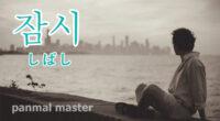 韓国語で「しばし」の【잠시(チャㇺシ)】の例文・発音は?